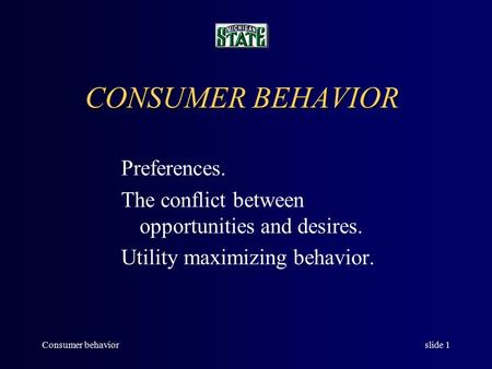Consumer behaviorslide 1 CONSUMER BEHAVIOR Preferences. The conflict between opportunities and desires. Utility maximizing behavior.