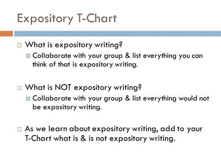 Expository T-Chart  What is expository writing?  Collaborate with your group & list everything you can think of that is expository writing.  What is.
