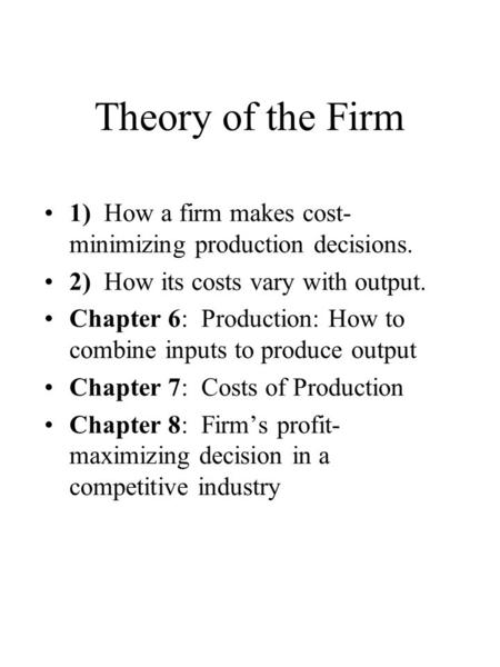 Theory of the Firm 1) How a firm makes cost- minimizing production decisions. 2) How its costs vary with output. Chapter 6: Production: How to combine.