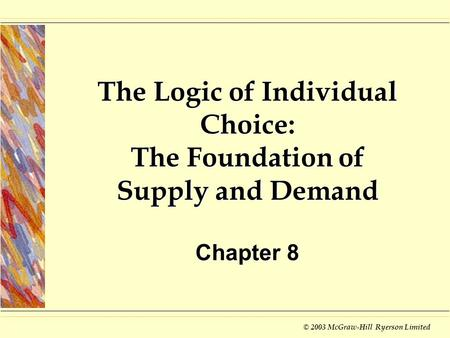 © 2003 McGraw-Hill Ryerson Limited The Logic of Individual Choice: The Foundation of Supply and Demand Chapter 8.
