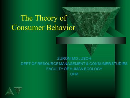The Theory of Consumer Behavior ZURONI MD JUSOH DEPT OF RESOURCE MANAGEMENT & CONSUMER STUDIES FACULTY OF HUMAN ECOLOGY UPM.