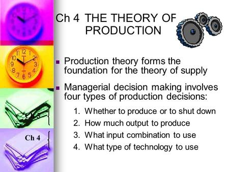 Ch 4THE THEORY OF PRODUCTION Production theory forms the foundation for the theory of supply Managerial decision making involves four types of production.