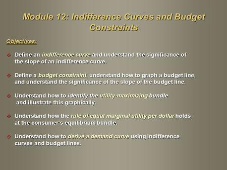 Objectives:  Define an indifference curve and understand the significance of the slope of an indifference curve.  Define a budget constraint, understand.