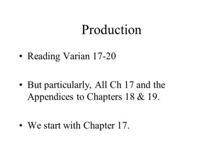 Production Reading Varian 17-20 But particularly, All Ch 17 and the Appendices to Chapters 18 & 19. We start with Chapter 17.