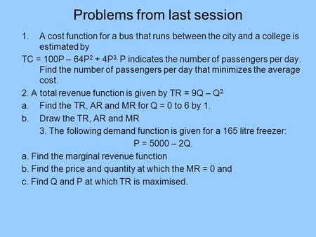 Problems from last session 1.A cost function for a bus that runs between the city and a college is estimated by TC = 100P – 64P 2 + 4P 3, P indicates the.
