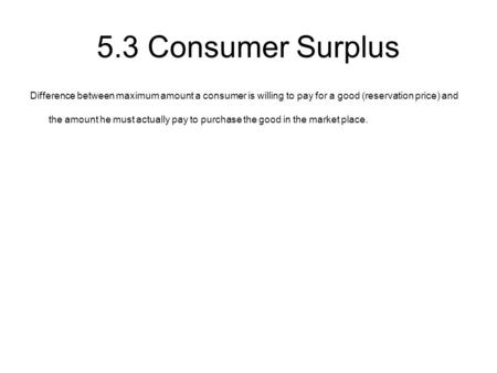 5.3 Consumer Surplus Difference between maximum amount a consumer is willing to pay for a good (reservation price) and the amount he must actually pay.