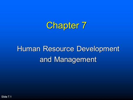 Slide 7.1 Chapter 7 Human Resource Development and Management.