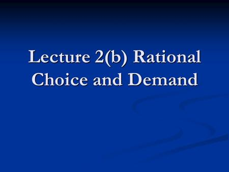 Lecture 2(b) Rational Choice and Demand. Why It Would Probably Be Ok to Sleep Through This Part of the Lecture The previous lecture described almost everything.