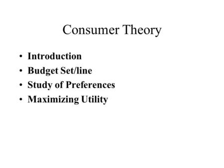 Consumer Theory Introduction Budget Set/line Study of Preferences Maximizing Utility.