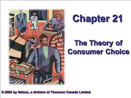 Chapter 21 The Theory of Consumer Choice © 2002 by Nelson, a division of Thomson Canada Limited.