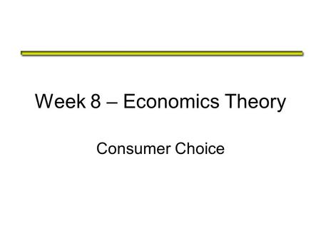 Week 8 – Economics Theory Consumer Choice. The Theory of Consumer Choice The theory of consumer choice addresses the following questions: –Do all demand.
