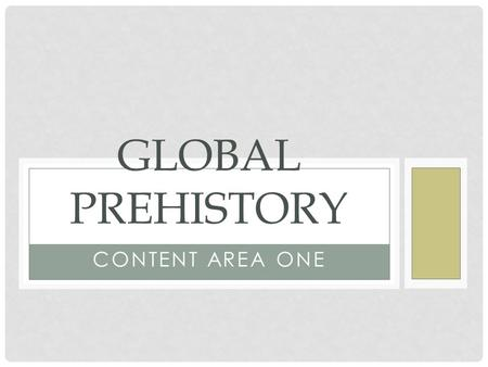 Global Prehistory Content Area One.
