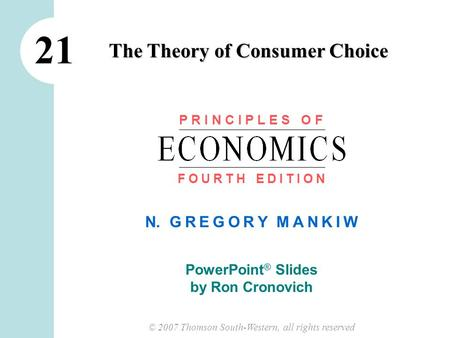 © 2007 Thomson South-Western, all rights reserved N. G R E G O R Y M A N K I W PowerPoint ® Slides by Ron Cronovich The Theory of Consumer Choice 21 P.