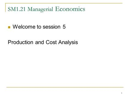 1 SM1.21 Managerial Economics Welcome to session 5 Production and Cost Analysis.