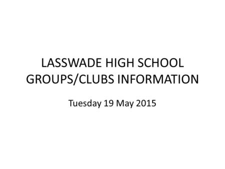 LASSWADE HIGH SCHOOL GROUPS/CLUBS INFORMATION Tuesday 19 May 2015.