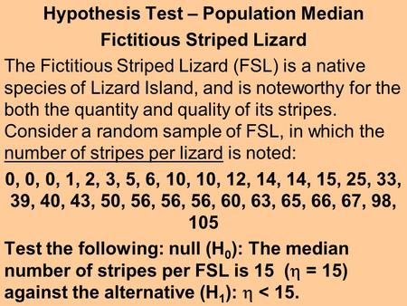 Hypothesis Test – Population Median Fictitious Striped Lizard The Fictitious Striped Lizard (FSL) is a native species of Lizard Island, and is noteworthy.