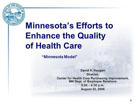 1 Minnesota's Efforts to Enhance the Quality of Health Care David K. Haugen Director, Center for Health Care Purchasing Improvement, MN Dept. of Employee.