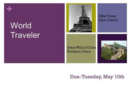 + Due: Tuesday, May 10th World Traveler Eiffel Tower Paris, France Great Wall of China Northern China.