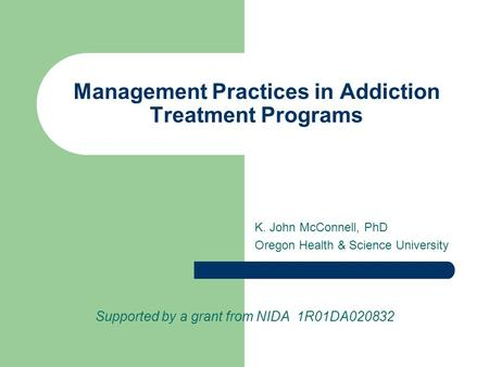 Management Practices in Addiction Treatment Programs K. John McConnell, PhD Oregon Health & Science University Supported by a grant from NIDA 1R01DA020832.