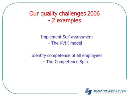 Our quality challenges 2006 - 2 examples Implement Self assessment - The KVIK model Identify competence of all employees – The Competence Spin.