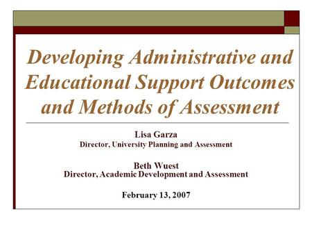 Developing Administrative and Educational Support Outcomes and Methods of Assessment Lisa Garza Director, University Planning and Assessment Beth Wuest.