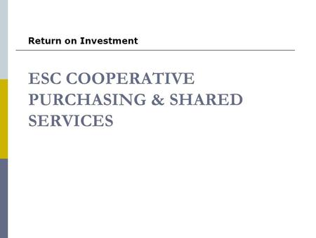 ESC COOPERATIVE PURCHASING & SHARED SERVICES Return on Investment.
