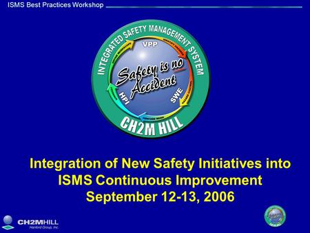 ISMS Best Practices Workshop Integration of New Safety Initiatives into ISMS Continuous Improvement September 12-13, 2006.