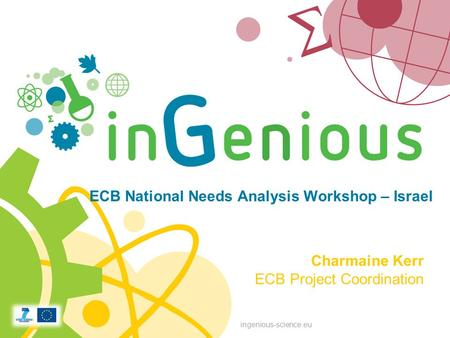 Ingenious-science.eu ECB National Needs Analysis Workshop – Israel Charmaine Kerr ECB Project Coordination.
