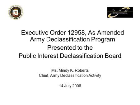 Executive Order 12958, As Amended Army Declassification Program Presented to the Public Interest Declassification Board Ms. Mindy K. Roberts Chief, Army.