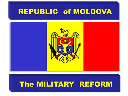 REPUBLIC of MOLDOVA The MILITARY REFORM. The necessity of military reform is determined by: imperfection of presentimperfection of present state security.