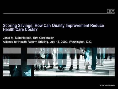 © 2009 IBM Corporation Scoring Savings: How Can Quality Improvement Reduce Health Care Costs? Janet M. Marchibroda, IBM Corporation Alliance for Health.