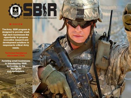 1 October 2008 M I S S I O N The Army SBIR program is designed to provide small, high-tech businesses the opportunity to propose innovative research and.