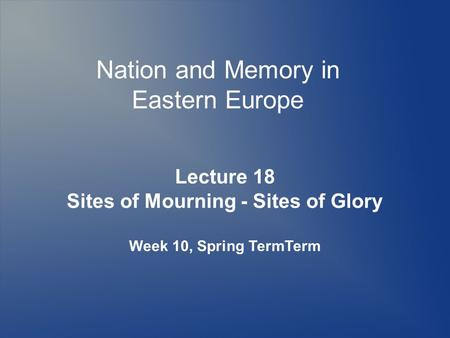 Nation and Memory in Eastern Europe Lecture 18 Sites of Mourning - Sites of Glory Week 10, Spring TermTerm.