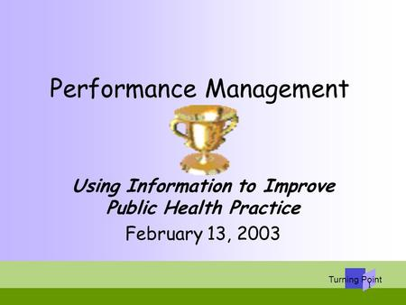 Turning Point 1 Performance Management Using Information to Improve Public Health Practice February 13, 2003.