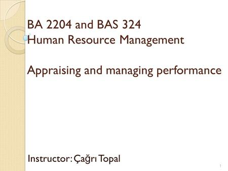 BA 2204 and BAS 324 Human Resource Management Appraising and managing performance Instructor: Ça ğ rı Topal 1.