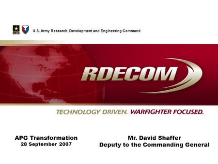 APG Transformation 28 September 2007 U.S. Army Research, Development and Engineering Command Mr. David Shaffer Deputy to the Commanding General.