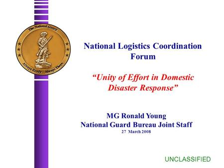 "National Logistics Coordination Forum ""Unity of Effort in Domestic Disaster Response"" UNCLASSIFIED MG Ronald Young National Guard Bureau Joint Staff 27."