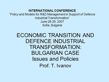 "INTERNATIONAL CONFERENCE ""Policy and Models for R&D Management in Support of Defence Industrial Transformation"" June 28-29, 2007 Sofia, Bulgaria ECONOMIC."