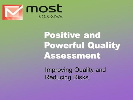 Improving Quality and Reducing Risks Positive and Powerful Quality Assessment.