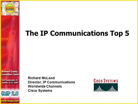 The IP Communications Top 5 Richard McLeod Director, IP Communications Worldwide Channels Cisco Systems.