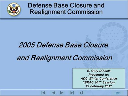 EXIT Defense Base Closure and Realignment Commission 2005 Defense Base Closure and Realignment Commission R. Gary Dinsick Presented to: ADC Winter Conference.