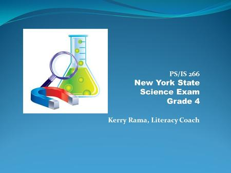 PS/IS 266 New York State Science Exam Grade 4 Kerry Rama, Literacy Coach.