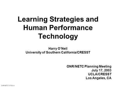 Learning Strategies and Human Performance Technology Harry O'Neil University of Southern California/CRESST ONR/NETC Planning Meeting July 17, 2003 UCLA/CRESST.