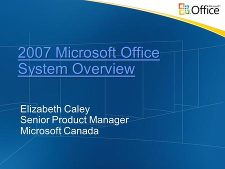 2007 Microsoft Office System Overview 2007 Microsoft Office System Overview Elizabeth Caley Senior Product Manager Microsoft Canada.