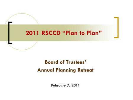 "Board of Trustees' Annual Planning Retreat February 7, 2011 2011 RSCCD ""Plan to Plan"""
