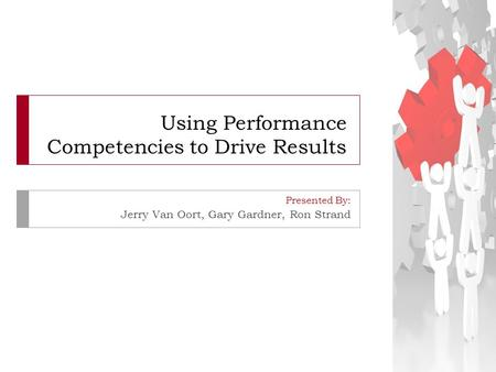 Using Performance Competencies to Drive Results Presented By: Jerry Van Oort, Gary Gardner, Ron Strand.
