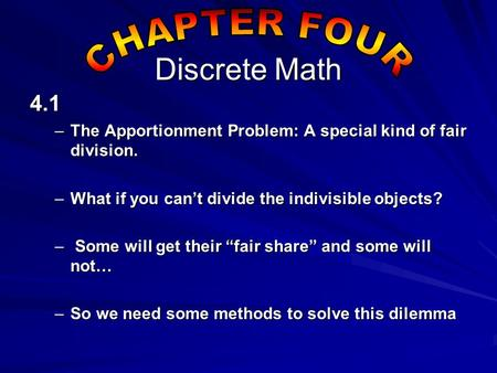 Discrete Math 4.1 –The Apportionment Problem: A special kind of fair division. –What if you can't divide the indivisible objects? – Some will get their.