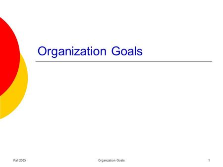Fall 2005Organization Goals1. Fall 2005Organization Goals2 Why do goals exist? Organizational legitimacy Employee direction and motivation Decision guidelines.