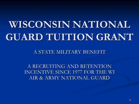 WISCONSIN NATIONAL GUARD TUITION GRANT A STATE MILITARY BENEFIT A RECRUITING AND RETENTION INCENTIVE SINCE 1977 FOR THE WI AIR & ARMY NATIONAL GUARD 1.