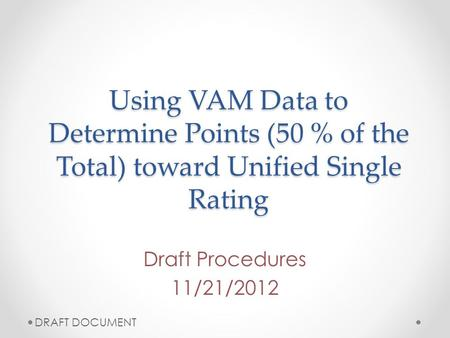 Using VAM Data to Determine Points (50 % of the Total) toward Unified Single Rating Draft Procedures 11/21/2012 DRAFT DOCUMENT.